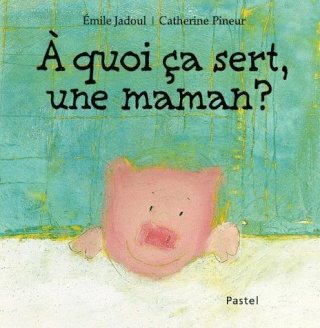 [Jadoul, Emile][Pineur, Catherine] A quoi ça sert, une maman ? 91980310