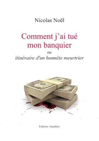 COMMENT J'AI TUÉ MON BANQUIER OU ITINÉRAIRE D'UN HONNÊTE MEURTRIER de Nicolas Noël Commen11