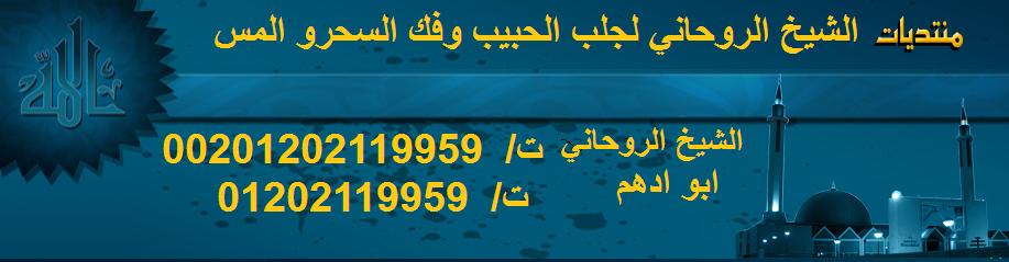 شيخ روحاني  لجلب الحبيب وعلاج السحر00201202119959 الشيخ الروحاني ابو ادهم
