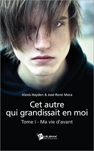 [Publibook] Cet autre qui grandissait en moi, T1 : Ma vie d'avant par Alexis Hayden & José-René Mora 97827410