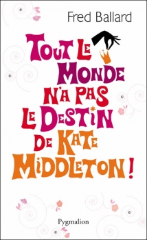 TOUT LE MONDE N'A PAS LE DESTIN DE KATE MIDDLETON ! de Fred Ballard Couv6910