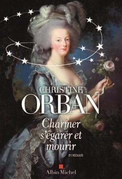 Charmer, s'égarer et mourir, roman sur Marie-Antoinette de Christine Orban Paruti10