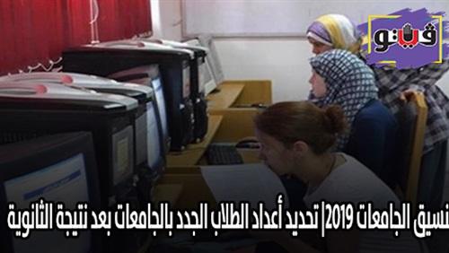 """تنسيق الجامعات 2019  تحديد أعداد الطلاب الجدد بالجامعات بعد نتيجة الثانوية """" بثلاثة أيام """" 62410"""