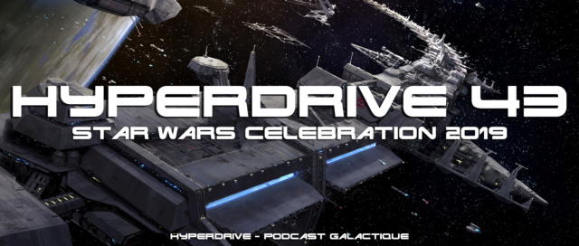 Hyperdrive épisode 43 : Star Wars Celebration 2019 Visuel20