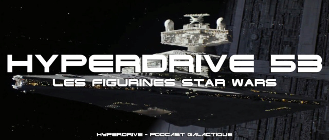 Hyperdrive épisode 53 : Les figurines Star Wars 1/2 Visuel31