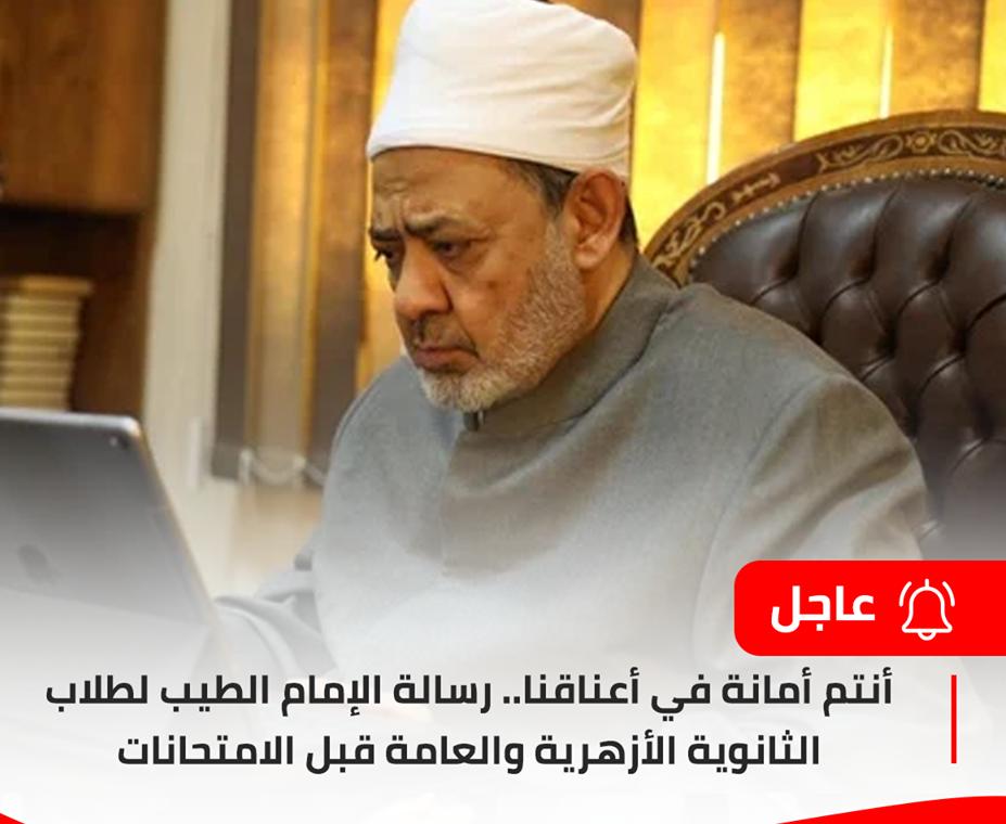 رسالة الإمام الطيب لطلاب الثانوية الأزهرية والعامة قبل الامتحانات  أنتم أمانة في أعناقنا   10548610