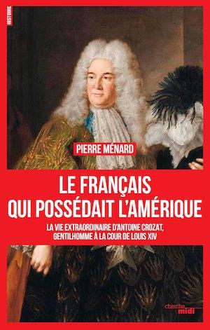 Biographie d'Antoine Crozat, le Français qui possédait l'Amérique. De Pierre Ménard 91give10