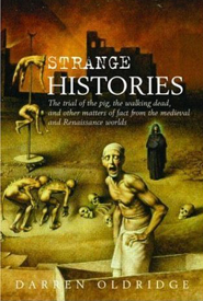 Darren Oldridge,  Strange Histories: The Trial of the Pig, the Walking Dead, and Other Matters of Fact from the Medieval and Renaissance Worlds  Uiuy16